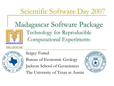 Madagascar Software Package Technology for Reproducible Computational Experiments Sergey Fomel Bureau of Economic Geology Jackson School of Geosciences.