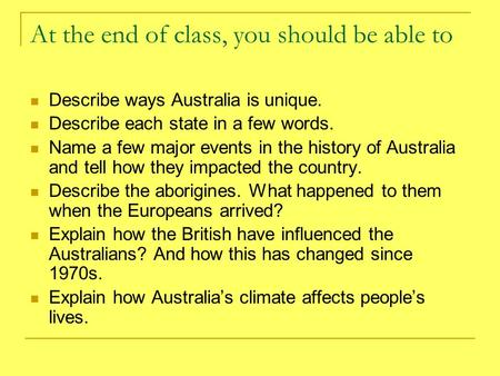 At the end of class, you should be able to Describe ways Australia is unique. Describe each state in a few words. Name a few major events in the history.