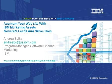 GROW YOUR BUSINESS WITH IBM SOFTWARE © 2008 IBM Corporation GROW YOUR BUSINESS WITH IBM SOFTWARE Augment Your Web site With IBM Marketing Assets Generate.