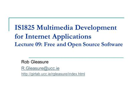 IS1825 Multimedia Development for Internet Applications Lecture 09: Free and Open Source Software Rob Gleasure