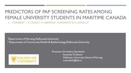 PREDICTORS OF PAP SCREENING RATES AMONG FEMALE UNIVERSITY STUDENTS IN MARITIME CANADA A. STEENBEEK 1,2, A. CRAGG 2, M. ASBRIDGE 2, P. ANDREOU 2 & D. LANGILLE.
