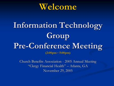 "Welcome Information Technology Group Pre-Conference Meeting (2:00pm – 5:00pm) Church Benefits Association - 2005 Annual Meeting ""Clergy Financial Health"""