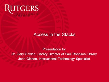 Access in the Stacks Presentation by Dr. Gary Golden, Library Director of Paul Robeson Library John Gibson, Instructional Technology Specialist.