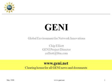 May 2008www.geni.net1 GENI Global Environment for Network Innovations Chip Elliott GENI Project Director  Clearing house for.