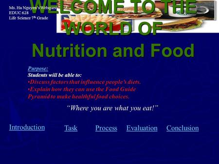 "WELCOME TO THE WORLD OF Nutrition and Food Introduction TaskProcessEvaluationConclusion ""Where you are what you eat!"" Purpose: Students will be able to:"