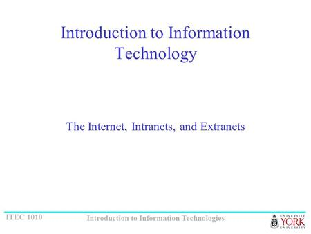 ITEC 1010 Introduction to Information Technologies Introduction to Information Technology The Internet, Intranets, and Extranets.