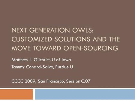 NEXT GENERATION OWLS: CUSTOMIZED SOLUTIONS AND THE MOVE TOWARD OPEN-SOURCING Matthew J. Gilchrist, U of Iowa Tammy Conard-Salvo, Purdue U CCCC 2009, San.