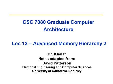 CSC 7080 Graduate Computer Architecture Lec 12 – Advanced Memory Hierarchy 2 Dr. Khalaf Notes adapted from: David Patterson Electrical Engineering and.