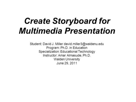 Create Storyboard for Multimedia Presentation Student: David J. Miller Program: Ph.D. in Education Specialization: Educational.