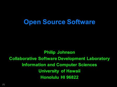 (1) Open Source Software Philip Johnson Collaborative Software Development Laboratory Information and Computer Sciences University of Hawaii Honolulu HI.