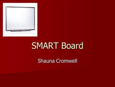 SMART Board Shauna Cromwell. Need Education Education –People who used SMART technologies early on were mostly educators in need of giving lectures at.