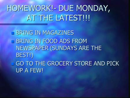 HOMEWORK!- DUE MONDAY, AT THE LATEST!!! n BRING IN MAGAZINES n BRING IN FOOD ADS FROM NEWSPAPER (SUNDAYS ARE THE BEST!) n GO TO THE GROCERY STORE AND.