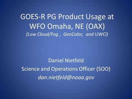 GOES-R PG Product Usage at WFO Omaha, NE (OAX) (Low Cloud/Fog, GeoColor, and UWCI) Daniel Nietfeld Science and Operations Officer (SOO)