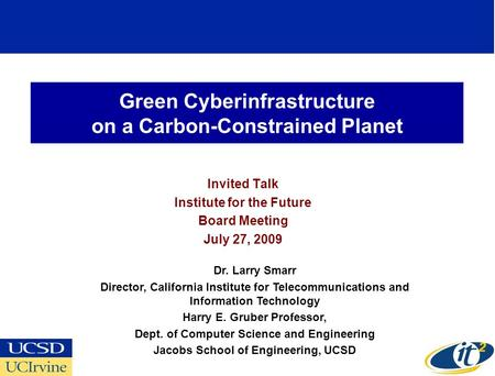 Green Cyberinfrastructure on a Carbon-Constrained Planet Invited Talk Institute for the Future Board Meeting July 27, 2009 Dr. Larry Smarr Director, California.