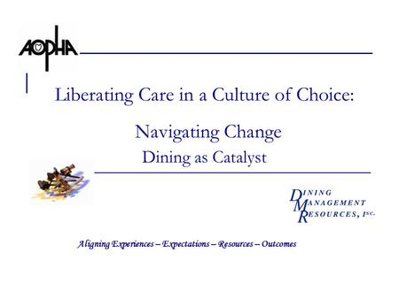 Liberating Care in a Culture of Choice: Navigating Change Dining as Catalyst Aligning Experiences – Expectations – Resources – Outcomes.