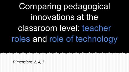 Comparing pedagogical innovations at the classroom level: teacher roles and role of technology Dimensions 2, 4, 5.