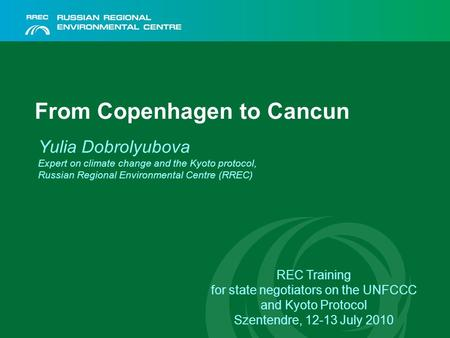 From Copenhagen to Cancun Yulia Dobrolyubova Expert on climate change and the Kyoto protocol, Russian Regional Environmental Centre (RREC) REC Training.