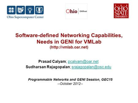Software-defined Networking Capabilities, Needs in GENI for VMLab (http://vmlab.oar.net) Prasad Calyam; Sudharsan Rajagopalan;