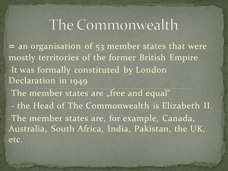 = an organisation of 53 member states that were mostly territories of the former British Empire - It was formally constituted by London Declaration in.