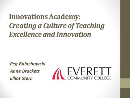 Innovations Academy: Creating a Culture of Teaching Excellence and Innovation Peg Balachowski Anne Brackett Elliot Stern.