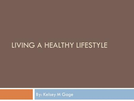 LIVING A HEALTHY LIFESTYLE By: Kelsey M Gage Living a Healthy Lifestyle  The key to living a healthy lifestyle is to balance your diet and exercise.