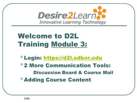 Judy Welcome to D2L Training Module 3: Login: https://d2l.sdbor.eduhttps://d2l.sdbor.edu 2 More Communication Tools: Discussion Board & Course Mail Adding.