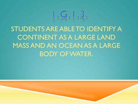 STUDENTS ARE ABLE TO IDENTIFY A CONTINENT AS A LARGE LAND MASS AND AN OCEAN AS A LARGE BODY OF WATER.