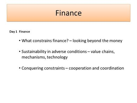 Finance Day 1 Finance What constrains finance? – looking beyond the money Sustainability in adverse conditions – value chains, mechanisms, technology Conquering.