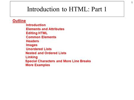 1 Introduction to HTML: Part 1 Outline Introduction Elements and Attributes Editing HTML Common Elements Headers Images Unordered Lists Nested and Ordered.