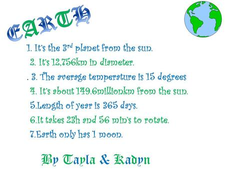 By Tayla & Kadyn 1. It's the 3 rd planet from the sun. 2. It's 12,756km in diameter.. 3. The average temperature is 15 degrees 4. It's about 149.6millionkm.