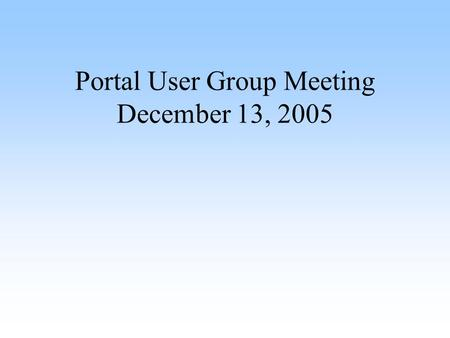 Portal User Group Meeting December 13, 2005. Agenda Introduction (Angela Taetz) Help Desk and Impact System (Craig Mollison) New Features (Craig Mollison)