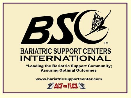 """Leading the Bariatric Support Community; Assuring Optimal Outcomes www.bariatricsupportcenter.com."