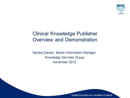 <strong>Quality</strong> <strong>Education</strong> for a Healthier Scotland Clinical Knowledge Publisher Overview and Demonstration Sandra Davies, Senior Information Manager, Knowledge.
