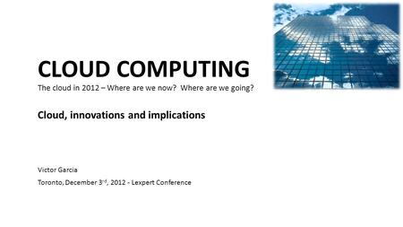 CLOUD COMPUTING The cloud in 2012 – Where are we now? Where are we going? Cloud, innovations and implications Victor Garcia Toronto, December 3 rd, 2012.
