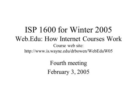ISP 1600 for Winter 2005 Web.Edu: How Internet Courses Work Course web site:  Fourth meeting February 3, 2005.