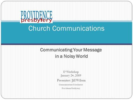 Communicating Your Message in a Noisy World E 3 Workshop January 24, 2009 Presenter: Jill Wilson Communications Coordinator Providence Presbytery Church.