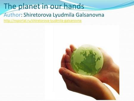 The planet in our hands Author: Shiretorova Lyudmila Galsanovna