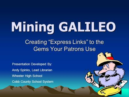 "Mining GALILEO Creating ""Express Links"" to the Gems Your Patrons Use Presentation Developed By: Andy Spinks, Lead Librarian Wheeler High School Cobb County."