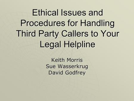 Ethical Issues and Procedures for Handling Third Party Callers to Your Legal Helpline Keith Morris Sue Wasserkrug David Godfrey.