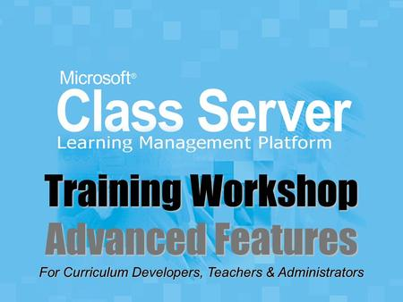 For Curriculum Developers, Teachers & Administrators Training Workshop Advanced Features.