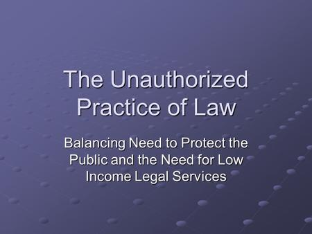 The Unauthorized Practice of Law Balancing Need to Protect the Public and the Need for Low Income Legal Services.