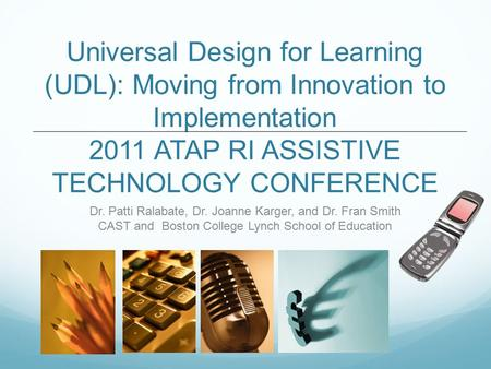Universal Design for Learning (UDL): Moving from Innovation to Implementation 2011 ATAP RI ASSISTIVE TECHNOLOGY CONFERENCE Dr. Patti Ralabate, Dr. Joanne.