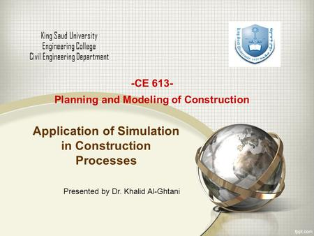 Application of Simulation in Construction Processes King Saud University Engineering College Civil Engineering Department -CE 613- Planning and Modeling.