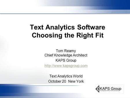 Text Analytics Software Choosing the Right Fit Tom Reamy Chief Knowledge Architect KAPS Group  Text Analytics World October 20.