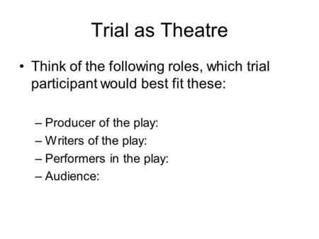 Trial as Theatre Think of the following roles, which trial participant would best fit these: –Producer of the play: –Writers of the play: –Performers in.