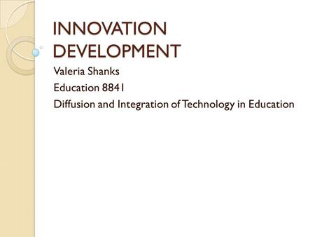 INNOVATION DEVELOPMENT Valeria Shanks Education 8841 Diffusion and Integration of Technology in Education.