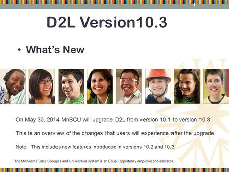 The Minnesota State Colleges and Universities system is an Equal Opportunity employer and educator. D2L Version10.3 What's New On May 30, 2014 MnSCU will.