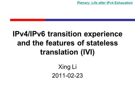 IPv4/IPv6 transition experience and the features of stateless translation (IVI) Xing Li 2011-02-23 Plenary: Life after IPv4 Exhaustion.