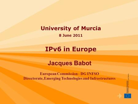 University of Murcia 8 June 2011 IPv6 in Europe Jacques Babot European Commission - DG INFSO Directorate, Emerging Technologies and Infrastructures.