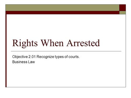 Rights When Arrested Objective 2.01 Recognize types of courts. Business Law.